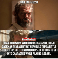 Memes, 🤖, and Heels: TRUE ACT #1250  MarvelTrue Facts  INANINTERVIEW WITHEMPIREMAGALINE, HUGH  iACKMANREVEALEDTHAT HE WOULD TAPE ALITTLE  STONE TO HIS HEEL TO REMINDHIMSELFTO LIMp TO GET  INTOCHARACTER WHILE FILMING LOGAN. Little things like this can really add that much more to someone's performance.