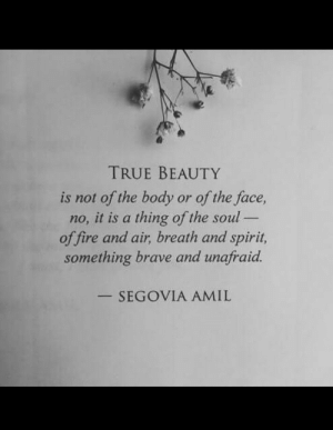 Beauty Is: TRUE BEAUTY  is not of the body or of the face,  no, it is a thing of the soul -  of fire and air, breath and spirit,  something brave and unafraid.  SEGOVIA AMIL
