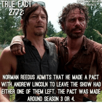 Before you freak out, read the whole fact. Also, we have added a new co owner to this page. The owner of @entertainmenttruefacts @entertainmentallday and @thewalkingdeadamc has joined us here to help. Feel free to give those pages a follow and an occasional like. Thanks! TheWalkingDead: TRUE  EACT  TRUEFACTS  2772  NORMAN REEDUS ADMITS THAT HE MADE A PACT  WITH ANDREW LINCOLN TO LEAVE THE SHOW HAD  EITHER ONE OF THEM LEFT. THE PACT WAS MADE  AROUND SEASON 3 OR 4 Before you freak out, read the whole fact. Also, we have added a new co owner to this page. The owner of @entertainmenttruefacts @entertainmentallday and @thewalkingdeadamc has joined us here to help. Feel free to give those pages a follow and an occasional like. Thanks! TheWalkingDead