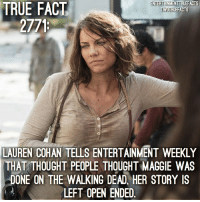 Maggie's story is left Open-Ended after the 6th Episode . walkingdead thewalkingdead twd: TRUE  ENTERTAINMENTTRUEFACTS  TWDTRUEFACTS  FACT  2771  LAUREN COHAN TELLS ENTERTAINMENT WEEKLY  THAT THOUGHT PEOPLE THOUGHT MAGGIE WAS  DONE ON THE WALKING DEAD, HER STORY IS  LEFT OPEN ENDED Maggie's story is left Open-Ended after the 6th Episode . walkingdead thewalkingdead twd