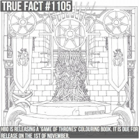 Fire, Game of Thrones, and Hbo: TRUE  FACT  #1105  HBO IS RELEASING A 'GAME OF THRONES' COLOURING BOOK. IT IS DUE FOR  RELEASE ON THE 1ST OF NOVEMBER. This is the second Game of Thrones colouring book to be released. The other one was released last year and was based on the A Song of Ice and Fire novels whereas the new one will be based on the show. It will include illustrations of the Wildfire explosion at the Battle of Blackwater, Daenerys riding Drogon at Daznak's Pit and the Night King and his army at Hardhome 😄 gameofthrones gameofthronesfamily asoiaf asongoficeandfire nightking daenerystargaryen drogon blackwater colouringbook tv follow