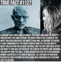 I've noticed quite a few people posting about these being the same person so I thought I'd clear up the confusion. The Night King was the white walker created by the Children of the Forest about 12000 years before Aegon's conquest. The Night's King was the 13th Lord Commander of the Night's Watch who was born 8000 years before Aegon's Conquest 😄 gameofthrones gameofthronesfamily asoiaf asongoficeandfire nightking nightsking whitewalker tv follow: TRUE FACT #1127  ALTHOUGH THEY HAVE SIMILAR NAMES, THE NIGHTKING AND THE NIGHT'S  KING ARE NOTTHE SAME PERSON. THE NIGHT KING IS THE LEADER OF THE  WHITE WALKERS WHEREASTHE NIGHT'S KING WAS, ACCORDING TOLEGEND,  A LORDCOMMANDER OF THE NIGHT'S WATCH WHO FELLIN LOVE WITH A  WHITE WALKER AND RULED OVER THE WALLAND THE GIFTWITH HER. AFTER  THE NIGHT'S KING WAS DEFEATED BY THE KING IN THE NORTH AND JORAMUN  THE KING BEYOND THE WALL, IT WAS DISCOVERED THAT HE'D BEEN MAKING  HUMAN SACRIFICES TO THE WHITE WALKERS. ALL RECORDS 0F HIM WERE  DESTROYED AND UTTERING HIS REAL NAME WAS FORBIDDEN SO IT BECAME  LOST TO HISTORY I've noticed quite a few people posting about these being the same person so I thought I'd clear up the confusion. The Night King was the white walker created by the Children of the Forest about 12000 years before Aegon's conquest. The Night's King was the 13th Lord Commander of the Night's Watch who was born 8000 years before Aegon's Conquest 😄 gameofthrones gameofthronesfamily asoiaf asongoficeandfire nightking nightsking whitewalker tv follow