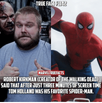 Memes, Spider, and Spiders: TRUE FACT 1142  MARVELIRUEFACTS  ROBERTKIRKMAN (CREATOR OFTHE WALKING DEADO  SAID THAT AFTER JUST THREEMINUTES OFSCREEN TIME  TOM HOLLAND  WASHISFAVORITE SPIDER-MAN Who's your favorite Spidey actor? I'll wait to say if he's my favorite or not until after his solo film. 🕷 -- Fact via @marvelfact.ig