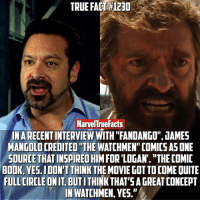 """Memes, Fandango, and Comic-Book: TRUE FACT 120  Marvennue Facts  INARECENTINTERVIEW WITH """"FANDANGO"""",0AMES  MANGOLDCREDITED""""THE WATCHMEN""""COMICS ASONE  SOURCE THAT INSPIREDHIM FOR LOGAN. THE COMIC  BOOK, YES.IDON'T THINK  THE MOVIE GOT TOCOME OUITE  FULLCIRCLEDNIT BUTI  SAGREAT CONCEPT  IN WATCHMEN, YES."""" Goes to show you never really know where inspiration will come from."""