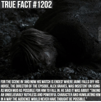 "Fall, Memes, and True: TRUE FACT #1202  FOR THE SCENE IN 'AND NOW HIS WATCH IS ENDED WHERE JAIME FALLS OFF HIS  HORSE, THE DIRECTOR OF THE EPISODE, ALEX GRAVES, WAS INSISTENT ON USING  AS MUCH MUD AS POSSIBLE FOR HIM TO FALL IN. HE SAID IT WAS ABOUT ""TAKING  AN UNBELIEVABLY RUTHLESS AND POWERFUL CHARACTER AND HUMILIATING HIM  IN A WAY THE AUDIENCE WOULD NEVER HAVE THOUGHT BE POSSIBLE."" gameofthrones gameofthronesfamily asoiaf asongoficeandfire jaimelannister nikolajcosterwaldau tv follow"