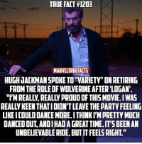 """Memes, Hugh Jackman, and 🤖: TRUE FACT #1203  MARV  HUGH JACKMAN SPOKE TOTVARIETY""""ONRETIRING  """"l'MREALIy,REALL PROUD THIS MOVIE. IWAS  LIKE ICOULDDANCE MORE ITHINKI'MPRETTY MUCH  DANCEDOUTANDIHADAGREAT TIME.IT'S BEEN AN  UNBELIEVABLERIDE BUT ITFEELS RIGHT' I guess only time will tell if it really is One Last Time."""