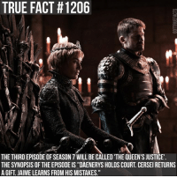 "Memes, True, and Justice: TRUE FACT #1206  THE THIRD EPISODE OF SEASON 7 WILL BE CALLED 'THE QUEEN'S JUSTICE  THE SYNOPSIS OF THE EPISODE IS ""DAENERYS HOLDS COURT. CERSEI RETURNS  A GIFT. JAIME LEARNS FROM HIS MISTAKES."" gameofthrones gameofthronesfamily asoiaf asongoficeandfire daenerystargaryen jonsnow cerseilannister jaimelannister tyrionlannister sansastark aryastark tv follow"