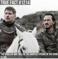 Memes, Respect, and True: TRUE FACT #1214  'THE SPOILS OF WAR' WILL BE THE SHORTEST EPISODE OF THE SHOW  SO FAR. The episode has leaked online, please have some respect for the people who make the show and wait until it airs on Sunday before watching it. Anyone who posts spoilers from the episode will be blocked. gameofthrones gameofthronesfamily asoiaf asongoficeandfire jaimelannister nikolajcosterwaldau bronn jeromeflynn tv follow