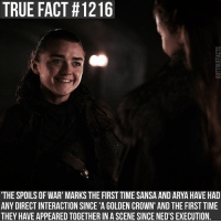 Memes, True, and Time: TRUE FACT #1216  THE SPOILS OF WAR' MARKS THE FIRST TIME SANSA AND ARYA HAVE HAD  ANY DIRECT INTERACTION SINCE 'A GOLDEN CROWN' AND THE FIRST TIME  THEY HAVE APPEARED TOGETHER IN A SCENE SINCE NED'S EXECUTION. gameofthrones gameofthronesfamily asoiaf asongoficeandfire aryastark maisiewilliams sansastark sophieturner tv follow
