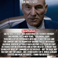 "Facts, Memes, and True: TRUE FACT 1217  MarvelTrue Facts  SIR PATRICK STEWART WAS ASKED WHAT HISFAVORITE MEMORY  WAS MAKING THE  FILMS. ""YOUKNOW IHAVE  ALOTOF  WASTHE EASE AND  THE COMFORT AND THE  SHARINGTHESET WITH HUGH  WHEN WE  ACTUALLV HADAHISTORY.A17VEAR HISTORY  JACKMAN. ASCHARACTERSIN AFRANCHISE AND ACTORS ONASET ITMEANT THAT  SOMUCHDF WHAT WE COMMUNICATEBETWEEN US-NOT THE RAGE, NOT  THE FURY, NOT THE ANGER BUT OTHER ASPECTOFIT WHICHALREADY  EXISTED AND WEREAUTHENTIC,ITHINK FOR BOTHUS,h I'm excited for Logan, but at the same time I'm not ready for the feels."