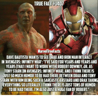 "Memes, True, and Avengers: TRUE FACT 1407  MarvelTruefacts  DAVE BAUTISTA WANTS TOSEEDRAXANDIRON MANINTERACT  IN AVENGERS: INFINITYWAR: I'VE SAIDFORYEARS AND YEARS AND  YEARS THATIWANTTOWORKWITHIROBERTDOWNEN JR AS  TONYSTARKIIN AVENGERS: INFINITY WARI. ANDITHINK THEREIS  dUST SOMUCHHUMORTOBE HAD THERE BETWEENDRAXANDTONY  STARK WITH HIM BEING SUCHASARCASTICBASTARDANDDRAX TAKING  TO BE HADTHERE.IMALSOJUST A HUGE FANOFROBERT."" (y) Marvel Universe Rocks My World"