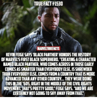 "Memes, Superhero, and True: TRUE FACT#1530  MARVELTRUEFACTS  KEVIN FEIGESAYS BLACK PANTHER'HONORS THE HISTORY  OF MARVEL'S FIRST BLACK SUPERHERO. ""CREATING A CHARACTER  NAMED BLACK PANTHER, WHO COMES ACROSS IN THOSE EARLY  COMICS ASSMARTER THAN EVERYBODY ELSE, I5SHREWDER  THAN EVERYBODY ELSE, COMES FROMA COUNTRY THAT IS MORE  ADVANCEDTHAN ANY OTHER COUNTRY... THEY WERE DOING  THSIN THE 605, RIGHT IN THE MIDDLE OF THE CIVIL RIGHTS  MOVEMENT THAT'S PRETTY GOOD,"" FEIGE SAYS. ""AND WE ARE  EERTAINLY NOT GOING TO SHY AWAY FROMTHAT Black Panther is gonna introduce a whole new feel to the MCU!"