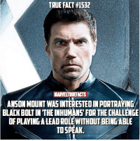 He's a great actor! Can't wait! 👏🏻: TRUE FACT #1532  MARVELTRUEFACTS  ANSON MOUNT WASINTERESTED IN PORTRAYING  BLACK BOLT IN THE INHUMANS' FOR THE CHALLENGE  OF PLAVING A LEADROLE WITHOUT BEING ABLE  TO SPEAK He's a great actor! Can't wait! 👏🏻