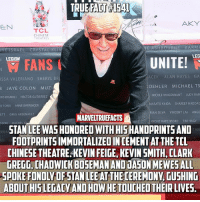 Memes, Stan, and Stan Lee: TRUE FACT #1541  AKY  EN  TCL  CHINESE  THEATRES  ECT  NE ISRAEL CRYSTAL KL  LEG  LEGION  M FANS  UNITE!  ISSA VALERIANO SHERYL BR  8 JAYE COLON MUZI  RIS RIGNOLI HECTOR GUTIERREZ  R TORRI ANNE BARRINGER  ETT GREG ARSENAULT  SSORI RACHEL  ERESA  AY SA  ACEK ALAN HAYES GA  OEHLER MICHAEL TS  NICOLE WHISENHUNT JUDY BAM  MASATO KAIDA SHAREEF HADDAC  RIAN SILVA VINCENT LAI ANGE  MARVELTRUEFACTS  STAN LEE WAS HONORED WITH HISHANDPRINTS AND  FOOTPRINTS IMMORTALIZED IN CEMENT AT THE TCL  CHINESE THEATRE KEVIN FEIGE, KEVIN SMITH, [LARK  GREGG, CHADWICK BOSEMAN AND JASON MEWESALL  SPOKE FONDLY OFSTAN LEE AT THE CEREMONV, GUSHING  ABOUT HIS LEGACY AND HOW HE TOUCHED THEIR LIVES  ORSHE RATCHFORD TIM HAGY  T R Congrats to @therealstanlee! You deserve it! 🎉👏🏻👏🏻👏🏻👏🏻