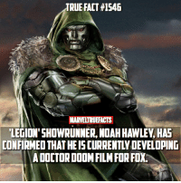 Doctor, Memes, and True: TRUE FACT #1546  MARVELTRUEFACTS  LEGION'SHOWRUNNER, NOAH HAWLEY, HAE  CONFIRMED THAT HE IS CURRENTLY DEVELOPING  A DOCTORDODMFILMFOR FOX. I'm actually excited for this because I've always loved Doctor Doom. Just as long as we don't get the Fantastic Flop version. What do you guys think about this? 🤔