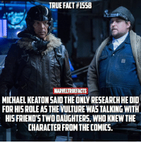 Who enjoyed Keaton's performance as The Vulture? 🕷: TRUE FACT #1558  MARVELTRUEFACTS  MICHAEL KEATON SAID THE ONLY RESEARCH HE DID  FOR HISROLE A5 THE VULTURE WAS TALKING WITH  HISFRIEND'S TWO DAUGHTERS, WHD KNEW THE  CHARACTER FROM THE COMICS. Who enjoyed Keaton's performance as The Vulture? 🕷