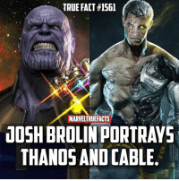 """Memes, True, and Time: TRUE FACT #1561  MARVELTRUEFACTS  10SH BROLIN PORTRAVS  THANOS AND CABLE I know this is (should be) an obvious fact. I know water is wet. But every time I post a fact about Josh Brolin being Cable I get multiple comments saying """"he plays both!?"""" So I feel like I had to make this fact. 😂 So I hope to not see those comments again except for the trolls who will do it on this post. 👍🏻 ---- Thanos artwork by Ryan Meinerding Cable artwork by @bosslogic"""
