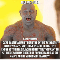 "Drax is the Marvel fan inside of us all! 👏🏻 Rate your hype for Infinity War on a scale of 1-10! 👀🔥: TRUE FACT#1569  MARVELTRUEFACTS  DAVE BAUTISTA HASN'T READ THE ENTIRE 'AVENGERS  INFINITY WAR'SCRIPT, JUST WHAT HE NEEDS TO:""  CHOSE NOT TO READ IT. GOOS HONEST TRUTH!I WANT TO  SIT THERE WITH MY BUCKET OF POPCORN AND BAG ON  M&M'S AND BE SURPRISED! #FANBOY "" Drax is the Marvel fan inside of us all! 👏🏻 Rate your hype for Infinity War on a scale of 1-10! 👀🔥"