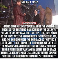 What do you guys hope to see in the third GOTG? 🤔: TRUE FACT #1572  MARVELTRUEFACTS  JAMES GUNN RECENTLY SPOKE ABOUT THE WRITIND  PROCESS FOR THETHIRD GUARDIANS OF THE GALAXY  ITS BEEN PRETTY EASY. THE TRUTHIS, THE FIRST MOVIE  IS THE FIRST ACT, THE SECOND MOVIE IS THE SECOND ACT,  AND THE THIRD MOVIE IS THE THIRD ACT SOI'M TYING A  LOT OF STUFF TOGETHER IN THE THIRD FILM. WE GET A LOT  OFANSWERSON A LOT OF DIFFERENT THINGS, SO DOING  THAT IN AN ELEGANT WAY TAKES A LITTLE BIT OF GRACE  AND ELEGANCE. IT'S MORE CHALLENGING IN THAT RESPECT  WRITING THE THIRD MOVIE THAN THE SECOND MOVIE. What do you guys hope to see in the third GOTG? 🤔