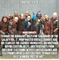 "Love, Memes, and True: TRUE FACT #1578  MARVELTRUEFACTS  TO MAKE THE RAVAGERS' BELTS FOR 'GUARDIANS DF THE  GALAXY VOL. 2', PROP MASTER RUSSELL BOBBITT HAD  HISTEAM CUTTHE LEATHER THEMSELVES, RATHER THAN  BUYING EXISTING BELTS, AND THEN PARTS FROM  DIFFERENT ELECTRONIC DEVICESSUCH AS RADIOSAND  CELL PHONES WERE TLUED TOGETHER, TO MAKE EACH  BELT""A UNIOUE PIECE OFART"" I always love the amount of effort @marvelstudios puts into their films. 👏🏻"