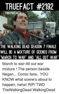 """Memes, The Walking Dead, and True: TRUE FACT #2192  TWDTRUEFACTS  THE WALKING DEAD SEASON 7 FINALE  WILL BEAMIXTURE OF SCENES FROM  """"MARCH TO WAR"""" AND """"ALL OUT WAR  March to war-All out war  mixture The person beside  Negan... Comic fans.. You  KNOW what scene's about to  happen, haha! RIP! TWD  TheWalkingDead WalkingDead"""