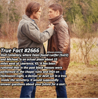 DeMarcus Cousins, Future, and Halloween: True Fact #2666  @thesam winchester  Stull Cemetary, where Dean found Lucifer (5x22)  and Michael is an actual place about 15  miles west of Lawrence, KS. It has been  rumored that in the past black masses were  performed in the chapel ruins and that on  Halloween night, a demon or devilsat in a tree  inside the cemetery.It would supposedly  answer questions about your future for a cost. I always post the same Fact for 666 - also there's some really scary stuff on still cemetery if you research it. ➖➖➖➖➖➖➖➖➖➖➖➖➖➖➖➖➖➖➖ supernaturalfacts supernaturaltumblr supernatural spn spnfacts dean thecw sam supernaturalfamily Castiel spn12 spnfunny jensenackles supernaturalfunny gifs samwinchester jaredpadalecki menofletters alwayskeepfighting deanwinchester spnfamily winchester cas mishacollins crowley supernaturalseason12 youareenough
