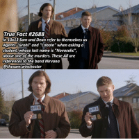 """Sorry for all the season 10 facts lately I'll try to change it up a bit ➖➖➖➖➖➖➖➖➖➖➖➖➖➖➖➖➖➖➖ supernaturalfacts supernaturaltumblr supernatural spn spnfacts dean thecw sam supernaturalfamily Castiel spn12 spnfunny jensenackles supernaturalfunny gifs samwinchester jaredpadalecki menofletters alwayskeepfighting deanwinchester spnfamily winchester cas mishacollins crowley supernaturalseason12 youareenough: True Fact #2688  In 10x13 Sam and Dean refer to themselves as  Agents """"Grohl"""" and """"Cobain"""" when asking a  student, whose last name is """"Novoselic"""",  about one of the murders. These All are  references to the band Nirvana  @thesam.winchester  OFBl息 Sorry for all the season 10 facts lately I'll try to change it up a bit ➖➖➖➖➖➖➖➖➖➖➖➖➖➖➖➖➖➖➖ supernaturalfacts supernaturaltumblr supernatural spn spnfacts dean thecw sam supernaturalfamily Castiel spn12 spnfunny jensenackles supernaturalfunny gifs samwinchester jaredpadalecki menofletters alwayskeepfighting deanwinchester spnfamily winchester cas mishacollins crowley supernaturalseason12 youareenough"""