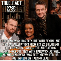 Memes, True, and Best: TRUE FACT  2735;  TWDTRUEFACTS  CHRIS HARDWICK HAS BEEN HIT WITH SEXUAL AND  PHYSICAL ALLEGATIONS FROM HIS EX GIRLFRIEND.  CHLOE DYKSTRA AMIDST THE ALLEGATIONS,  NERDIST HAS CUT TIES WITH HARDWICK AS WELL  AS AMC HARDWICK WAS BEST KNOWN FOR HIS  HOSTING JOB ON TALKING DEAD. Well no more Chris Hardwick .. TWD TheWalkingDead WalkingDead ChrisHardwick