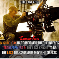 TRUE FACT #733  CO  TANGO SYN  ENTERTAIN FACTS  MICHAEL BAY  HAS CONFIRMED THAT HEINTENDS  TRANSFORMERS 5: THE LAST KNIGHT TO BE  THE LAST  TRANSFORMERS MOVIE HE DIRECTS Who knew? Like him or not, Michael Bay made the Transformers movies great! Well most of them... QOTD: Favourite Transformers movie?