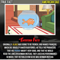American Dad, Dad, and Facts: TRUE FACT  AMERICAN DAD  ENTERTRIN FIFS  ENTERTAIN FACTS  ORIGINALLY, KLAUS WAS GOING TO BE FRENCH, AND NAMED FRANÇOIS.  WHEN DEE BRADLEY BAKER AUDITIONED, HE TOLD THE PRODUCERS  THAT HIS FRENCH WASN'T VERY GOOD, AND THAT HE WOULD  READ THE LINES IN GERMAN INSTEAD, THEY LIKED HIS PERFORMANCE  SO MUCH, THEY RETOOLED HIM SO HE WAS GERMAN INSTEAD Who knew? I can't imagine him being French! QOTD: Do you think Klaus being French would be better than him being German? 🎥 • strangerthings gameofthrones thewalkingdead gotham arrow cars3 justiceleague movies thehouse tvshows theflash warfortheplanetoftheapes themist americangods youtube got marvel fearthewalkingdead starwars dbz mw love followme wwe like spiderman babydriver transformers homecoming americandad