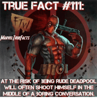 TRUE FACT  AT THE RISK OF 3ENG RUDE DEADPOOL  WILL OFTEN SHOOT HIMSELF IN THE  MIDDLE OF A BORING CONVERSATION.