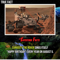 "Birthday, Love, and Memes: TRUE FACT  . E  NTERTAINFACTS  .  CURIOSITY THE ROVER SINGS ITSELF  HAPPY BIRTHDAY"" EVERY YEAR ON AUGUST 5. Who knew? Well... Happy Birthday CuriosityTheRover ! QOTD: What gift would you give Curiosity? 🎥 • strangerthings gameofthrones thewalkingdead gotham arrow cars3 justiceleague movies thehouse tvshows theflash warfortheplanetoftheapes themist americangods youtube got marvel fearthewalkingdead starwars dbz mw love followme wwe like spiderman babydriver transformers homecoming"
