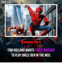Facts, Love, and Memes: TRUE FACT  ENTERIAIN FACTS  NTERTAIN FACTS  TOM HOLLAND WANTS TOBEY MAGUIRE  TO PLAY UNCLE BEN IN THE MCU. Who knew? And Andrew can be the mugger who shot him! QOTD: Would you like to see Tobey come into the MCU? 🎥 • strangerthings gameofthrones thewalkingdead gotham arrow cars3 justiceleague movies thehouse tvshows theflash warfortheplanetoftheapes themist americangods youtube got marvel fearthewalkingdead starwars dbz mw love followme wwe like spiderman babydriver transformers homecoming mcu