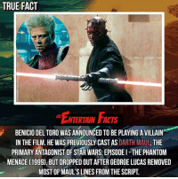Benicio Del Toro, Fac, and Facts: TRUE FACT  ENTERTAIN FAc  NTERTAIN FACTS  BENICIO DEL TORO WAS ANNOUNCED TO BE PLAYING A VILLAIN  IN THE FILM. HE WAS PREVIOUSLY CAST AS DARTH MAUL, THE  PRIMARY ANTAGONIST OF STAR WARS: EPISODEI THE PHANTOM  MENACE (1999), BUT DROPPED OUT AFTER GEORGE LUCAS REMOVED  MOST OF MAUL'S LINES FROM THE SCRIPT. Who knew? QOTD: Favourite light saber duel in Star Wars? 🎥 • strangerthings gameofthrones thewalkingdead gotham arrow cars3 justiceleague movies thehouse tvshows theflash warfortheplanetoftheapes themist americangods youtube got marvel fearthewalkingdead starwars dbz mw love followme wwe like spiderman babydriver transformers homecoming sw