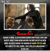Bmw, Facts, and Fire: TRUE FACT  ENTERTAIN FACTS  DURING FILMING, ALAN RICKMAN BANNED MATTHEW LEWIS AND  RUPERT GRINT FROM BEING WITHIN FIVE METERS OF HIS NEW  BMW, BECAUSE DURING THE MAKING OF HARRY POTTER AND  THE GOBLET OF FIRE (2005), THEY SPILLED A MILKSHAKE  IN HIS CAR. Who knew? That's funny! Via @didyouknowmovies QOTD: Favourite harrypotter movie? 🎥 • strangerthings gameofthrones thewalkingdead gotham arrow cars3 justiceleague movies thehouse tvshows theflash warfortheplanetoftheapes themist americangods youtube got marvel fearthewalkingdead starwars dbz mw love followme wwe like spiderman babydriver transformers homecoming