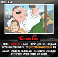 """Facts, Family, and Family Guy: TRUE FACT  ENTERTAIN FACTS  IN THE 'FAMILY GUY' EPISODE T""""TURKEY GUYS"""", PETER HAS AN  INSTAGRAM ACCOUNT CALLED @PETERPUMPKINEATERG9. THE  ACCOUNT EXISTS ON THE SITE AND THE FICTIONAL CHARACTER  USES IT (BUT HASN'T POSTED IN A WHILE] Who knew? @peterpumpkineater69 QOTD: Favourite fictional character with a social media?"""