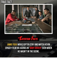 Facts, Jamie Foxx, and Love: TRUE FACT  ENTERTAIN FACTS  JAMIE FOXX WOULD OFTEN STAY AND WATCH KEVIN  SPACEY FILM HIS SCENES IN 'BABY DRIVER' EVEN WHEIN  HE WASN'T IN THE SCENE, Who knew? I haven't seen Baby Driver yet, but I heard it's really good! QOTD: Have you seen Baby Driver and if so what would you rate it out of 10? 🎥 • strangerthings gameofthrones thewalkingdead gotham arrow cars3 justiceleague movies thehouse tvshows theflash tlk themist americangods youtube got marvel fearthewalkingdead starwars dbz mw love followme wwe like spiderman babydriver transformers homecoming netflix