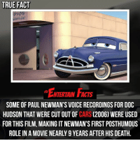 Cars, Facts, and Love: TRUE FACT  ENTERTAIN FACTS  SOME OF PAUL NEWMAN'S VOICE RECORDINGS FOR DOC  HUDSON THAT WERE CUT OUT OF CARS (2006) WERE USED  FOR THIS FILM, MAKING IT NEWMAN'S FIRST POSTHUMOUS  ROLE IN A MOVIE NEARLY 9 YEARS AFTER HIS DEATH. Who knew? RIP. QOTD: Favourite character from cars 🎥 • strangerthings gameofthrones thewalkingdead gotham arrow cars3 justiceleague movies thehouse tvshows theflash warfortheplanetoftheapes themist americangods youtube got marvel fearthewalkingdead starwars dbz mw love followme wwe like spiderman babydriver cars3 homecoming