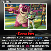 "Who knew? It's cool that they wanted to use him in a movie for this long! QOTD: Favourite toystory movie?: TRUE FACT  ENTERTAN FACs  NTERTAIN FACTS  AN EARLY VERSION OF LOTSO CAN BE SEEN IN TOY STORY (1995)  DURING THE STAFF MEETING. WOODY ASKS IF THE TOYS ""UP ON THE  SHELF CAN HEAR"" HIM, AND WE SEE A SHOT OF A BIG, PINKISH BEAR.  JOHN LASSETER WANTED TO USE LOTSO IN THE ORIGINAL TOY STORY,  BUT PIXAR HAD TROUBLE GETTING THE FUR RIGHT Who knew? It's cool that they wanted to use him in a movie for this long! QOTD: Favourite toystory movie?"