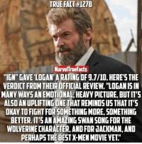 "All of the early reviews of Logan are really making this out to be the best X-Men film yet. I cannot wait to form my own opinion. 👏🏻: TRUE FACT H127B  MarvelTruefacts  ""IGN GAVE LOGAN ARATINGOF g.7/10. HERE'S THE  VERDICT FROM  THEIROFFICIAL REVIEw. ""LOGANISIN  MANY WAYS ANEMOTIONAL HEAVYPICTURE BUTIT'S  ALSOANUPLIFTINGONE THAT REMINDS US THATIT'S  OKAYTOFIGHTFOR SOMETHING MORE, SOMETHING  BETTER.IT'S ANAMAZINGSWANSONG FOR THE  WOLVERINE CHARACTER, AND FOR JACKMAN,AND  PERHAPS THE BESTX-MEN MOVIE YET All of the early reviews of Logan are really making this out to be the best X-Men film yet. I cannot wait to form my own opinion. 👏🏻"