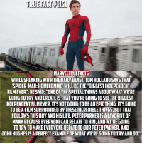 "Kind of a longer fact but worth the read! Tom Holland gets me so hyped for Spider-Man: Homecoming. 🕷👏🏻: TRUE FACT  MARVELTRUEFACT5  WHILE SPEAKING WITH THEDAILN BEAST, TOMHOLLANDSAYSTHAT  SPIDER-MAN: HOMECOMING WILL BE THE ""BIGGESTINDEPENDENT  FILMEVER"". HESAID: ""ONE OF THE SPECIAL THINGS ABOUT WHAT WE'RE  GOING TOTRY AND CREATE IS THATVOURE GOING TOSEE THE BIGGEST  INDEPENDENTFILMEVER.ITTSNOTGOINGTO BEANEPICTHING ITS GOING  TO BE AFILMSURROUNDEDBYTHESEINCREDIBLE THINGS BUTTHAT  FOLLOWS THIS BOY ANDHIS LIFE. PETERPARKERISARATORITE OF  MANY BECAUSE EVERYONECANRELATETOHIM, ANDWERE COING  TOTRYTOMAKE EVERYONE RELATE TOOUR PETER PARKER. AND  JOHN HUGHESISAPERFECTEXAMPLEOF WHAT WERE GOING TO TRY AND DO. Kind of a longer fact but worth the read! Tom Holland gets me so hyped for Spider-Man: Homecoming. 🕷👏🏻"