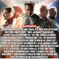 "Memes, X-Men, and New Future: TRUE FACT  MarvelTrueFacts  BRYAN SINGER BASED THE TIME TRAVELINX-MEN:DAYSOFFUTURE  PAST ONSTRINGTHEORY: UNTIL ANOBiECTISOBSERVED.  TONSCIOUSNESSTRAVELSTHROUGHTIMEICALL THE OBSERVER,  AND UNTILTHEOBSERVERRETURNSTOWHERE HE TRAVELLED  FROM, THE RESULT  SO HECANMUCK ABOUT  IN THE PAST ANDIT  HESNAPS BACK THAT THE NEW FUTURE  ISSET ASARESULT  WEHAVE PARALLEL ACTION, AND THERE  LEAVE THE WORLDIN AN EVEN DARKERPLACE"" DOFP is currently my favorite X-Men film, hoping Logan takes that spot!"