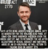You guys are so quick to judge the man... smh @entertainmenttruefacts walkingdead thewalkingdead twd: TRUE FACT MC  ENTERTAINMENTTRUEFACTS  TWDTRUEFACTS  2770  DAYS AFTER BEING ABSENT FROM HIS ANNUAL DUTY  AS MODERATOR FOR THE WALKING DEAD PANEL AT  COMIC-CON, CHRIS HARDWICK HAS BEEN GIVEN THE  GREEN LIGHT BY AMC TO RETURN TO THE AIR AFTER  ALLEGATIONS OF SEXUAL ASSAULT AND EMOTIONAL  ABUSE BY AN EX-GIRLFRIEND. HE WILL RETURN TO  TALKING DEAD ON AUGUST 12TH You guys are so quick to judge the man... smh @entertainmenttruefacts walkingdead thewalkingdead twd