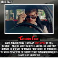 Who knew? All these years of hard work paid off, seeing as how it's a huge success! QOTD: Do you think there will be a Baby Driver sequel soon? 🎥 • strangerthings gameofthrones thewalkingdead gotham arrow cars3 justiceleague movies thehouse tvshows theflash tlk themist americangods youtube got marvel fearthewalkingdead starwars dbz mw love followme wwe like spiderman babydriver transformers homecoming movie: TRUE FACT  NTERTAIN FACTS  EDGAR WRIGHT STARTED TO WORK ON 'BABY DRIVER' IN 1995,  BUT DIDN'T FINISH THE SCRIPT UNTIL 2011, AND THE FILM UNTIL 2017  HOWEVER, HE RECEIVED THE ADVANCE FOR IT IN 2007. HE INTRODUCED  THE WORLD PREMIERE OF THE FILM AT SXSW BY THANKING HIS PRODUCER  FOR NOT SUING HIM FOR THIS. Who knew? All these years of hard work paid off, seeing as how it's a huge success! QOTD: Do you think there will be a Baby Driver sequel soon? 🎥 • strangerthings gameofthrones thewalkingdead gotham arrow cars3 justiceleague movies thehouse tvshows theflash tlk themist americangods youtube got marvel fearthewalkingdead starwars dbz mw love followme wwe like spiderman babydriver transformers homecoming movie