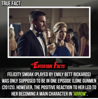 Facts, Love, and Memes: TRUE FACT  NTERTAIN FACTS  FELICITY SMOAK (PLAYED BY EMILY BETT RICKARDS)  WAS ONLY SUPPOSED TO BE IN ONE EPISODE CLONE GUNMEN  (2012)). HOWEVER, THE POSITIVE REACTION TO HER LED TO  HER BECOMING A MAIN CHARACTER IN 'ARROW'. Who knew? If only... QOTD: Would you prefer it if Felicity wasn't in Arrow? 🎥 • strangerthings gameofthrones thewalkingdead gotham arrow cars3 justiceleague movies thehouse tvshows theflash warfortheplanetoftheapes themist americangods youtube got marvel fearthewalkingdead starwars dbz mw love followme wwe like spiderman babydriver transformers homecoming cw