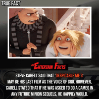 Who knew? Hopefully he ends on a high note. QOTD: Favourite despicableme movie?: TRUE FACT  NTERTAIN FACTS  STEVE CARELL SAID THAT  DESPICABLE ME 3  MAY BE HIS LAST FILM AS THE VOICE OF GRU. HOWEVER,  CARELLSTATED THAT IF HE WAS ASKED TO DOACAMEO IN Who knew? Hopefully he ends on a high note. QOTD: Favourite despicableme movie?