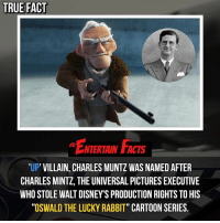 """Disney, Facts, and Love: TRUE FACT  NTERTAIN FACTS  UP VILLAIN, CHARLES MUNTZ WAS NAMED AFTER  CHARLES MINTZ, THE UNIVERSAL PICTURES EXECUTIVE  WHO STOLE WALT DISNEY'S PRODUCTION RIGHTS TO HIS  """"OSWALD THE LUCKY RABBIT"""" CARTOON SERIES, Who knew? He then went on to make Mickey Mouse so it's all good! QOTD: Favourite disney character? 🎥 • strangerthings gameofthrones thewalkingdead gotham arrow cars3 justiceleague movies thehouse tvshows theflash tlk themist americangods youtube got marvel fearthewalkingdead starwars dbz mw love followme wwe like spiderman babydriver transformers homecoming"""