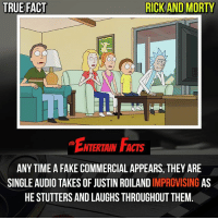 Facts, Fake, and Game of Thrones: TRUE FACT  RICK AND MORTY  ENTERTAIN FACTS  ANY TIME A FAKE COMMERCIAL APPEARS, THEY ARE  SINGLE AUDIO TAKES OF JUSTIN ROILAND IMPROVISING AS  HE STUTTERS AND LAUGHS THROUGHOUT THEM. Who knew? Haven't seen the new episode yet, will probably watch it along with game of thrones tomorrow! QOTD: How many seasons do you think Rick and Morty will go on for? 🎥 • strangerthings gameofthrones thewalkingdead gotham arrow cars3 justiceleague movies thehouse tvshows theflash warfortheplanetoftheapes themist americangods youtube got marvel fearthewalkingdead starwars dbz mw love followme wwe like spiderman babydriver transformers homecoming rick