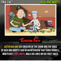 Facts, Love, and Memes: TRUE FACT  RICK AND MORTY  ENTERTIN FACIS  NTERTAIN FACTS  JUSTIN ROILAND CCO-CREATOR OF THE SHOW AND THE VOICE  OF RICK AND MORTYJ SAID IN AN INTERVIEW THAT CHRIS PARNELL  WHO PLAYS JERRY SMITH, NAILS HIS LINES ON HIS FIRST TAKES. Who knew? Love Jerry! QOTD: Jerry or Mr. Meeseeks? 🎥 • strangerthings gameofthrones thewalkingdead gotham arrow cars3 justiceleague movies thehouse tvshows theflash warfortheplanetoftheapes themist americangods youtube got marvel fearthewalkingdead starwars dbz mw love followme wwe like spiderman babydriver transformers homecoming jerry