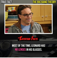 Facts, Love, and Memes: TRUE FACT  THE BIG BANG THEORY  ENTERTAIN FACTS  MOST OF THE TIME, LEONARD HAS  NO LENSES IN HIS GLASSES. Who knew? The show has lost a lot of its original fan base, but you have to give them props for still being popular and having been on air for years! QOTD: What are your thoughts on thebigbangtheory ? 🎥 • strangerthings gameofthrones thewalkingdead gotham arrow cars3 justiceleague movies thehouse tvshows theflash warfortheplanetoftheapes themist americangods youtube got marvel fearthewalkingdead starwars dbz mw love followme wwe like spiderman babydriver transformers homecoming